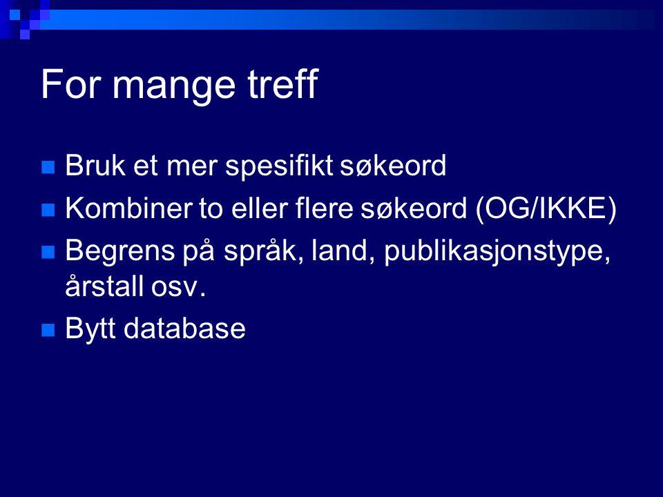 For mange treff Bruk et mer spesifikt søkeord Kombiner to eller flere søkeord (OG/IKKE) Begrens på språk, land, publikasjonstype, årstall osv. Bytt da