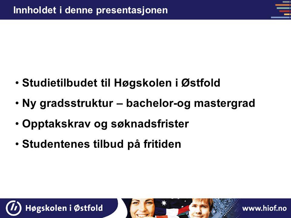 Studietilbudet til Høgskolen i Østfold Ny gradsstruktur – bachelor-og mastergrad Opptakskrav og søknadsfrister Studentenes tilbud på fritiden Innholde