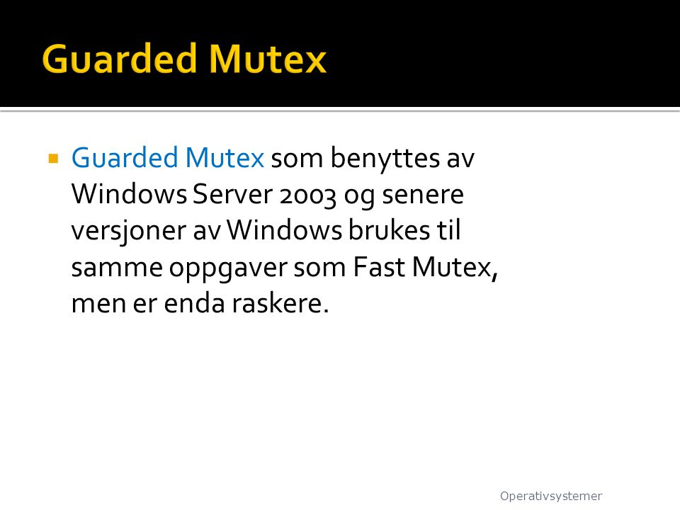  Guarded Mutex som benyttes av Windows Server 2003 og senere versjoner av Windows brukes til samme oppgaver som Fast Mutex, men er enda raskere.