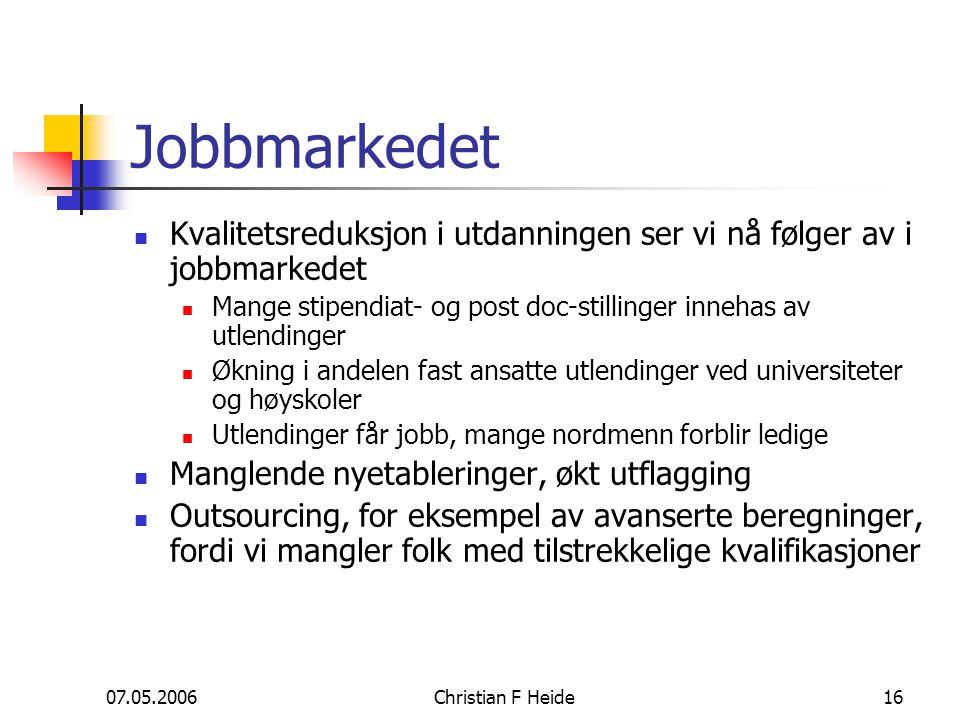 07.05.2006Christian F Heide16 Jobbmarkedet Kvalitetsreduksjon i utdanningen ser vi nå følger av i jobbmarkedet Mange stipendiat- og post doc-stillinge