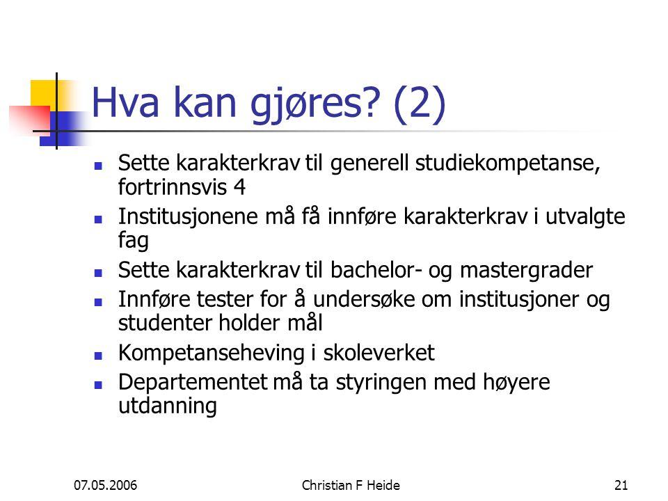07.05.2006Christian F Heide21 Hva kan gjøres? (2) Sette karakterkrav til generell studiekompetanse, fortrinnsvis 4 Institusjonene må få innføre karakt