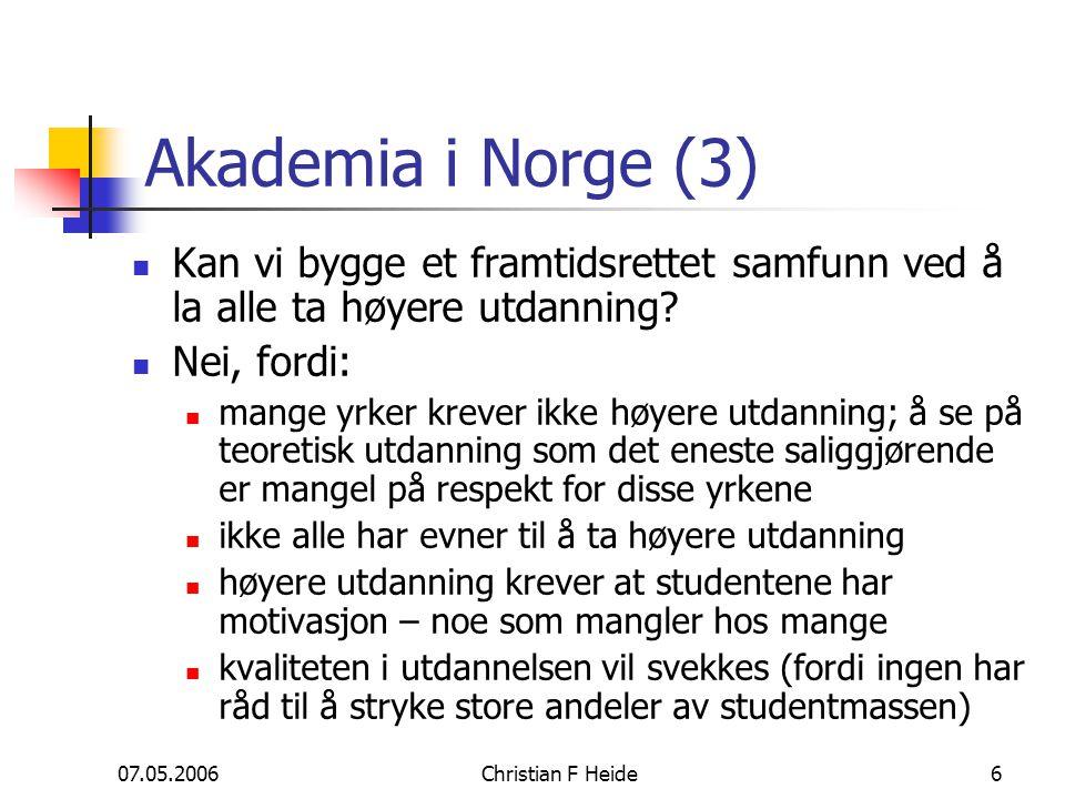 07.05.2006Christian F Heide6 Akademia i Norge (3) Kan vi bygge et framtidsrettet samfunn ved å la alle ta høyere utdanning? Nei, fordi: mange yrker kr