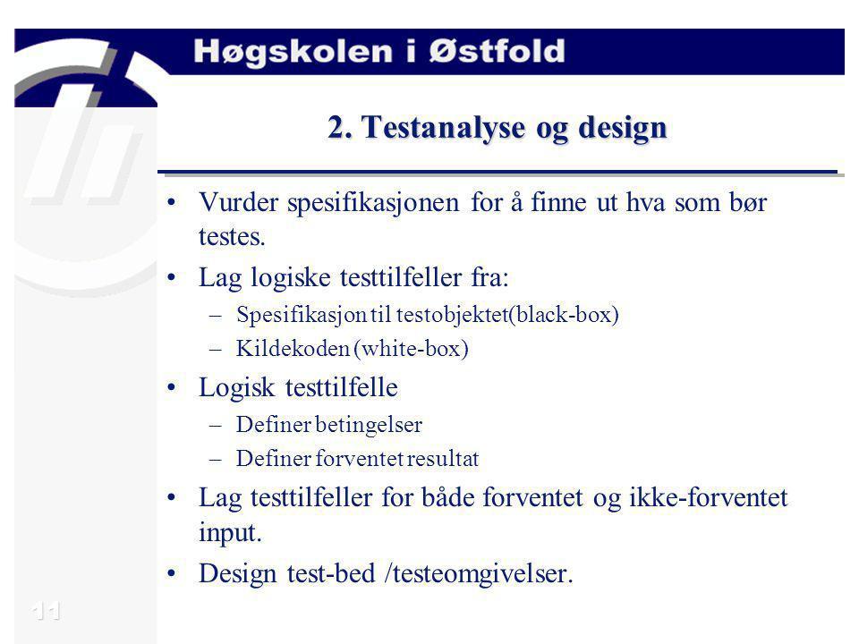 11 2. Testanalyse og design Vurder spesifikasjonen for å finne ut hva som bør testes. Lag logiske testtilfeller fra: –Spesifikasjon til testobjektet(b