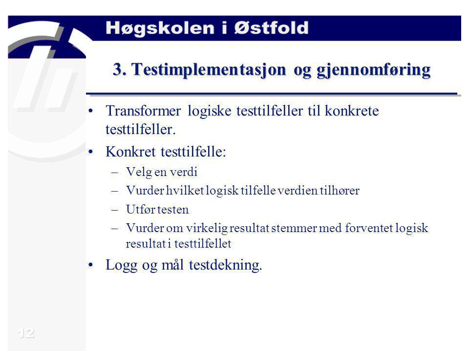 12 3. Testimplementasjon og gjennomføring Transformer logiske testtilfeller til konkrete testtilfeller. Konkret testtilfelle: –Velg en verdi –Vurder h