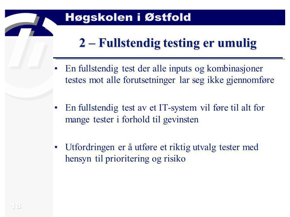 18 2 – Fullstendig testing er umulig En fullstendig test der alle inputs og kombinasjoner testes mot alle forutsetninger lar seg ikke gjennomføre En f