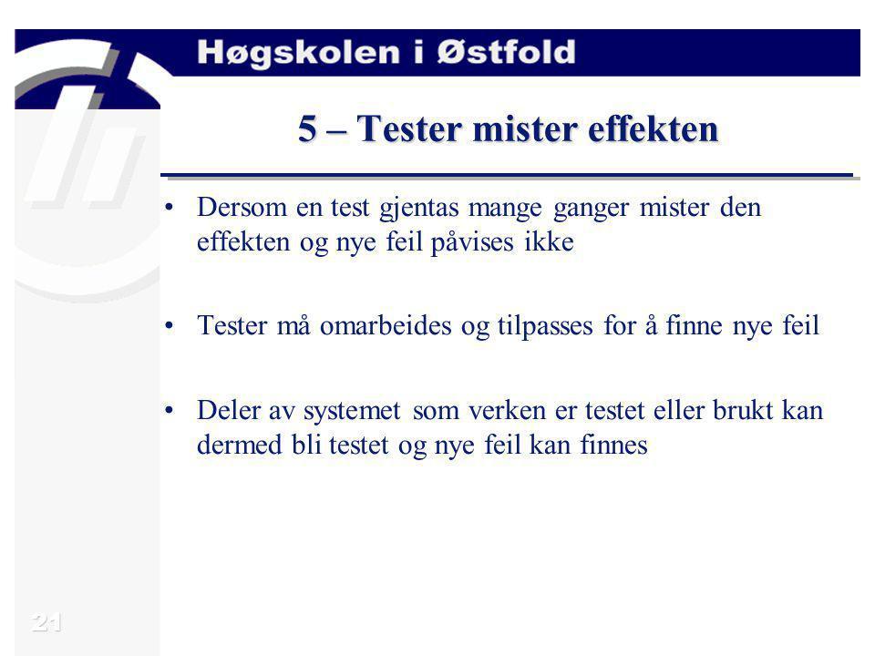 21 5 – Tester mister effekten Dersom en test gjentas mange ganger mister den effekten og nye feil påvises ikke Tester må omarbeides og tilpasses for å