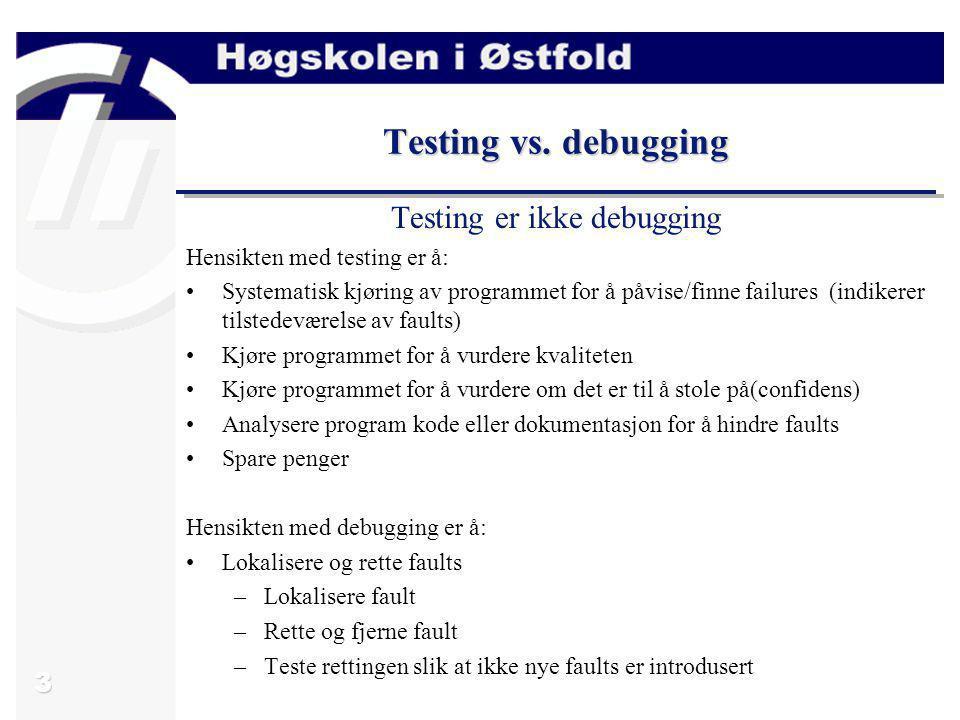 3 Testing vs. debugging Testing er ikke debugging Hensikten med testing er å: Systematisk kjøring av programmet for å påvise/finne failures (indikerer