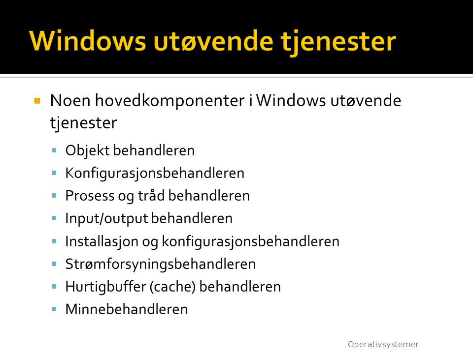  Noen hovedkomponenter i Windows utøvende tjenester  Objekt behandleren  Konfigurasjonsbehandleren  Prosess og tråd behandleren  Input/output beh