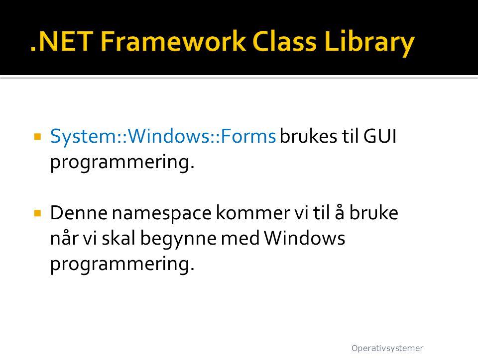  System::Windows::Forms brukes til GUI programmering.  Denne namespace kommer vi til å bruke når vi skal begynne med Windows programmering. Operativ