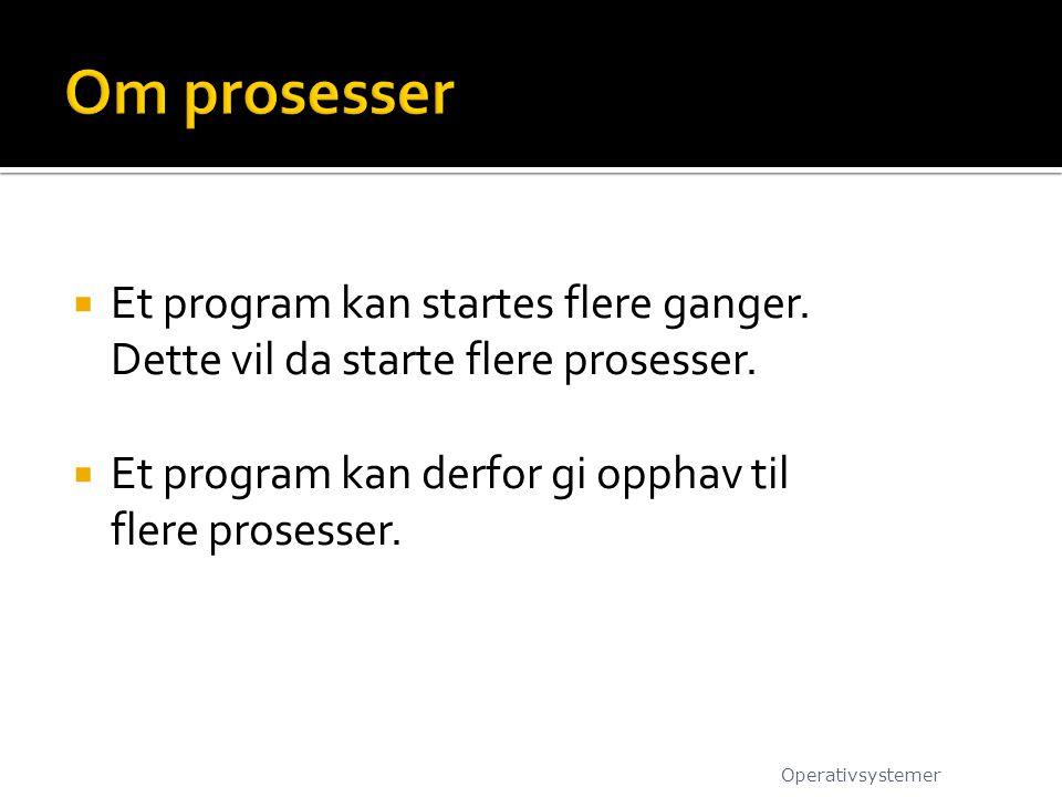  Et program kan startes flere ganger. Dette vil da starte flere prosesser.  Et program kan derfor gi opphav til flere prosesser. Operativsystemer