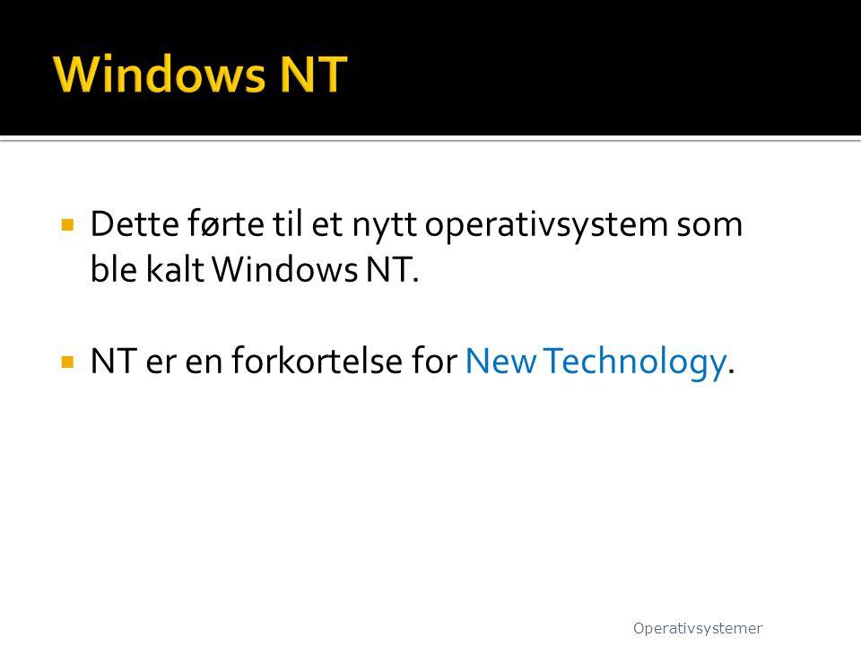  Dette førte til et nytt operativsystem som ble kalt Windows NT.  NT er en forkortelse for New Technology. Operativsystemer