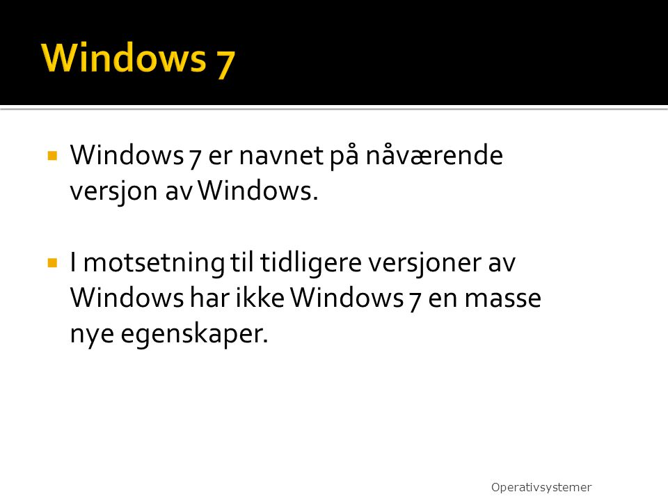  Windows 7 er navnet på nåværende versjon av Windows.  I motsetning til tidligere versjoner av Windows har ikke Windows 7 en masse nye egenskaper. O