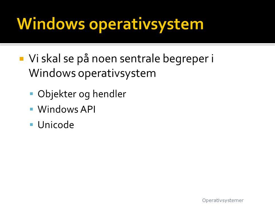  Vi skal se på noen sentrale begreper i Windows operativsystem  Objekter og hendler  Windows API  Unicode Operativsystemer