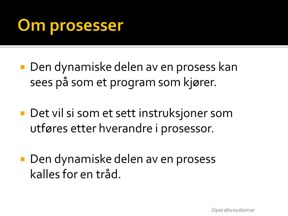  Den dynamiske delen av en prosess kan sees på som et program som kjører.  Det vil si som et sett instruksjoner som utføres etter hverandre i proses
