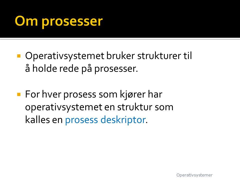  Operativsystemet bruker strukturer til å holde rede på prosesser.  For hver prosess som kjører har operativsystemet en struktur som kalles en prose