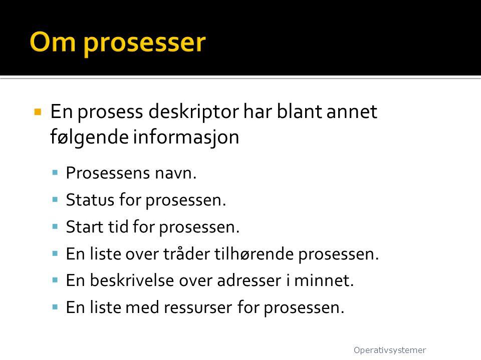  En prosess deskriptor har blant annet følgende informasjon  Prosessens navn.  Status for prosessen.  Start tid for prosessen.  En liste over trå
