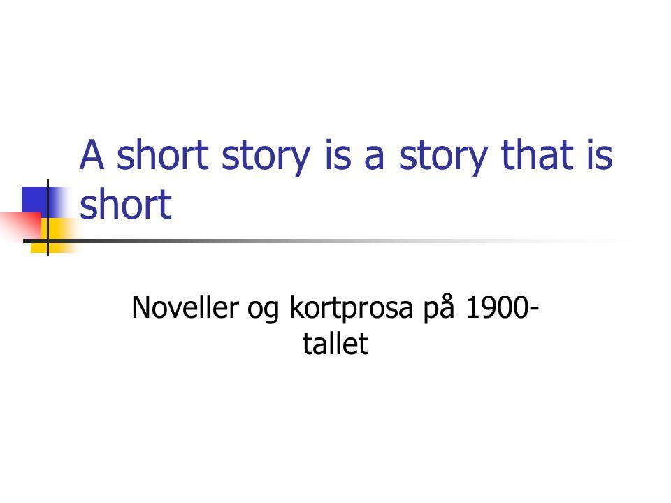 A short story is a story that is short Noveller og kortprosa på 1900- tallet