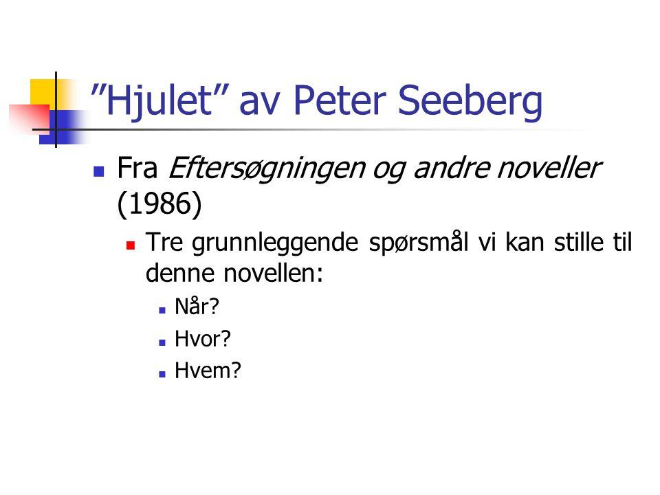 """""""Hjulet"""" av Peter Seeberg Fra Eftersøgningen og andre noveller (1986) Tre grunnleggende spørsmål vi kan stille til denne novellen: Når? Hvor? Hvem?"""