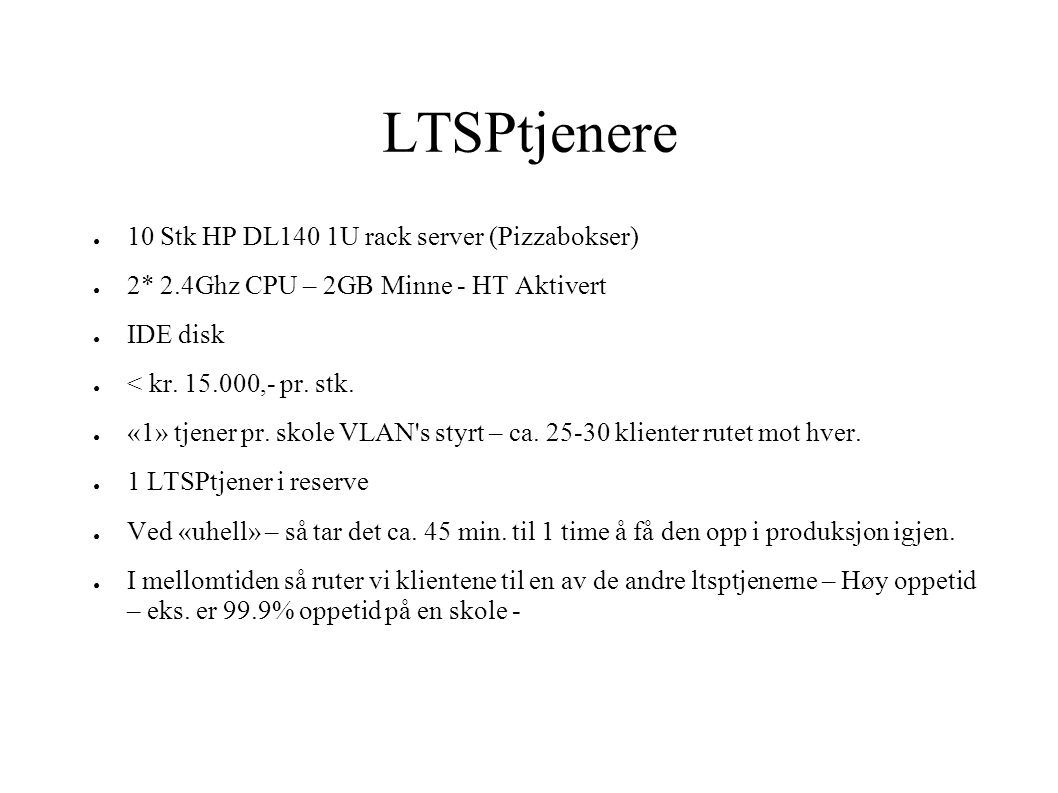LTSPtjenere ● 10 Stk HP DL140 1U rack server (Pizzabokser) ● 2* 2.4Ghz CPU – 2GB Minne - HT Aktivert ● IDE disk ● < kr. 15.000,- pr. stk. ● «1» tjener