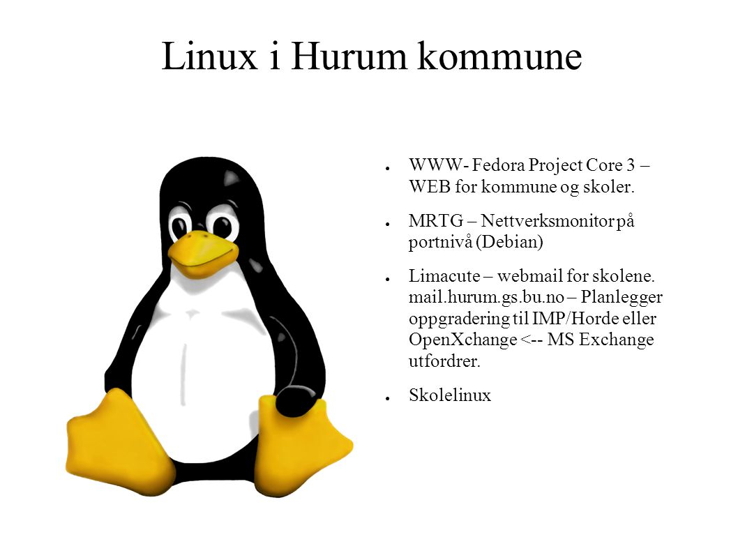 Linux i Hurum kommune ● WWW- Fedora Project Core 3 – WEB for kommune og skoler. ● MRTG – Nettverksmonitor på portnivå (Debian) ● Limacute – webmail fo