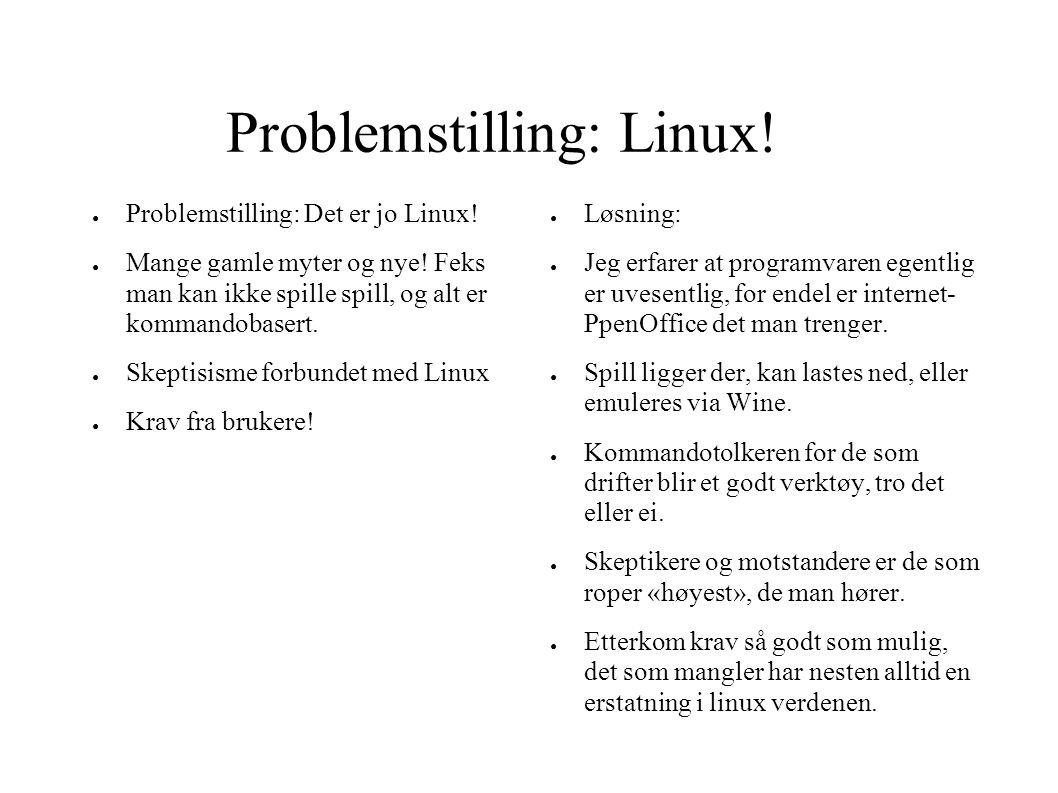 Problemstilling: Linux! ● Problemstilling: Det er jo Linux! ● Mange gamle myter og nye! Feks man kan ikke spille spill, og alt er kommandobasert. ● Sk