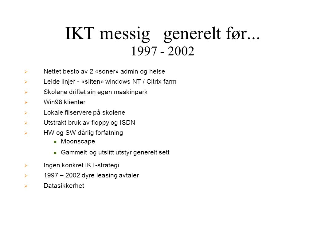 IKT messig generelt før... 1997 - 2002  Nettet besto av 2 «soner» admin og helse  Leide linjer - «sliten» windows NT / Citrix farm  Skolene driftet