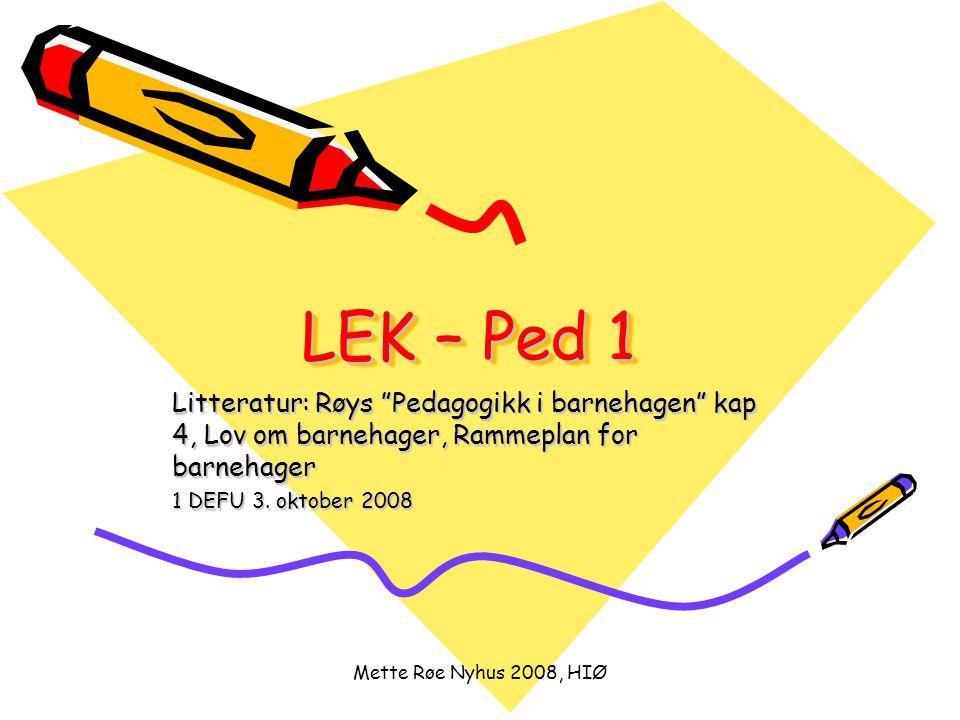 "Mette Røe Nyhus 2008, HIØ LEK – Ped 1 Litteratur: Røys ""Pedagogikk i barnehagen"" kap 4, Lov om barnehager, Rammeplan for barnehager 1 DEFU 3. oktober"