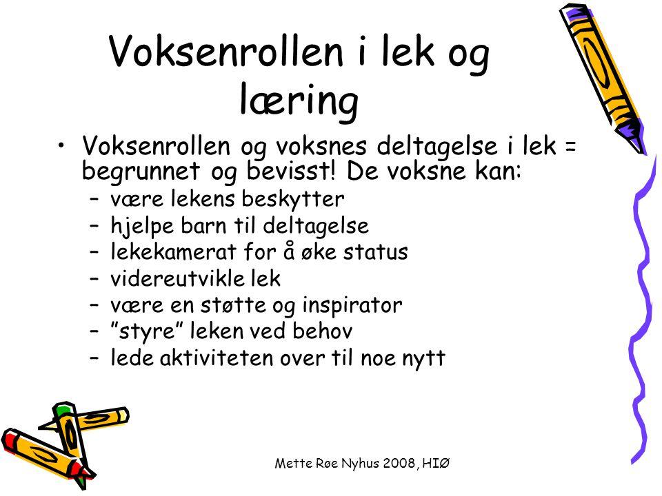 Mette Røe Nyhus 2008, HIØ Voksenrollen i lek og læring Voksenrollen og voksnes deltagelse i lek = begrunnet og bevisst! De voksne kan: –være lekens be