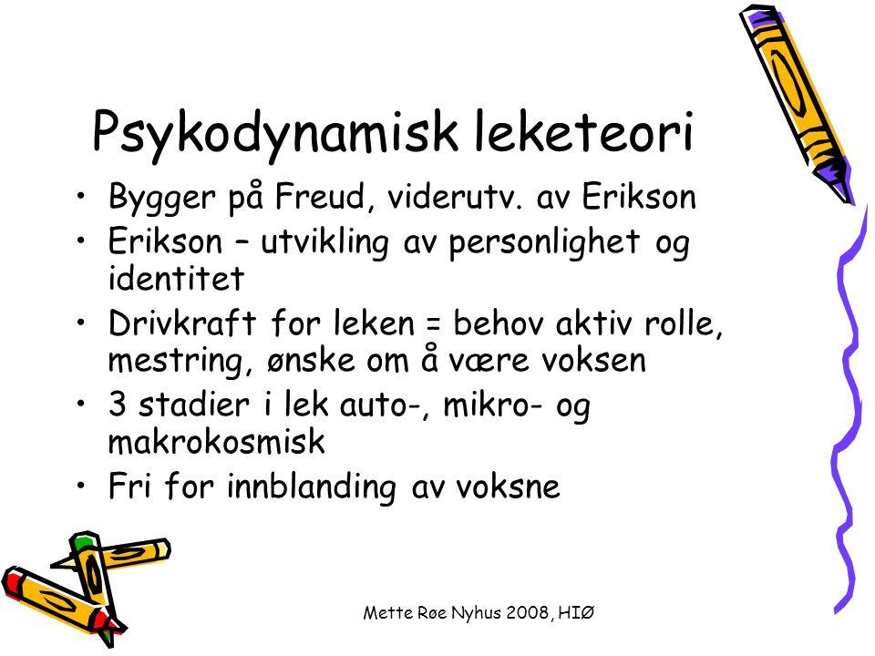Mette Røe Nyhus 2008, HIØ Psykodynamisk leketeori Bygger på Freud, viderutv. av Erikson Erikson – utvikling av personlighet og identitet Drivkraft for