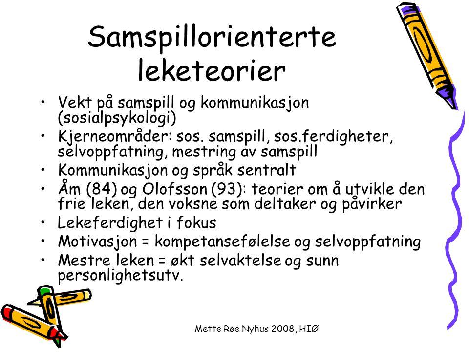 Mette Røe Nyhus 2008, HIØ Miljøorientert leketeori Inspirert av klassisk adferdspsykologi Leken = utvikling av ferdigheter og holdninger Barns lek – u læring – v arbeid Motivet = selve lekeprosessen Fantasi = et produkt og ikke forutsetning Lek = reproduksjon og gjengivelse av virkeligheten Rollelek = reproduksjon av de voksnes funksjon Lekens funksjon = sosialiseringsfaktor (Vygotsky) Den voksne = modell