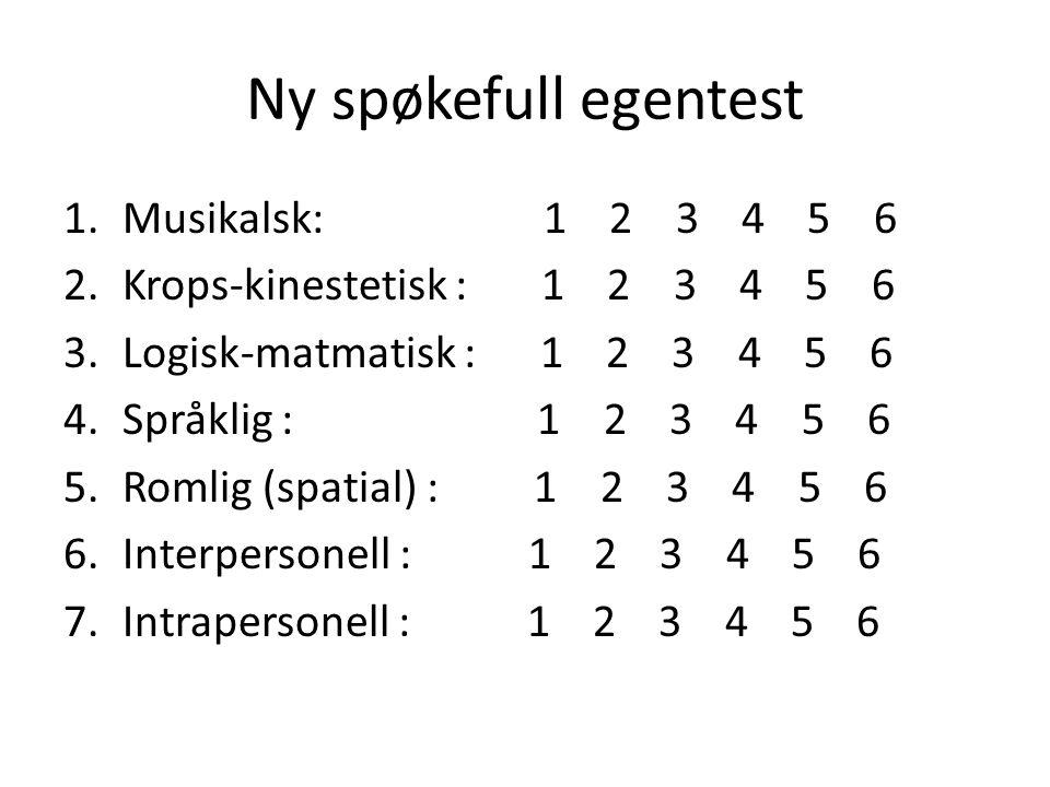 Ny spøkefull egentest 1.Musikalsk: 1 2 3 4 5 6 2.Krops-kinestetisk : 1 2 3 4 5 6 3.Logisk-matmatisk : 1 2 3 4 5 6 4.Språklig : 1 2 3 4 5 6 5.Romlig (spatial) : 1 2 3 4 5 6 6.Interpersonell : 1 2 3 4 5 6 7.Intrapersonell : 1 2 3 4 5 6