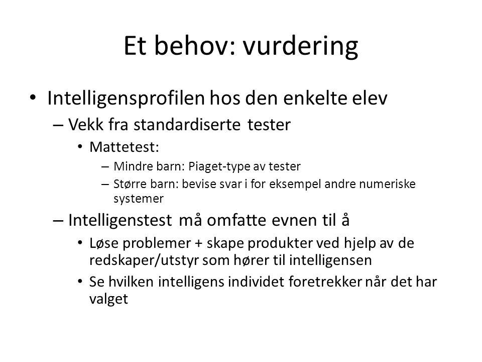 Et behov: vurdering Intelligensprofilen hos den enkelte elev – Vekk fra standardiserte tester Mattetest: – Mindre barn: Piaget-type av tester – Større barn: bevise svar i for eksempel andre numeriske systemer – Intelligenstest må omfatte evnen til å Løse problemer + skape produkter ved hjelp av de redskaper/utstyr som hører til intelligensen Se hvilken intelligens individet foretrekker når det har valget