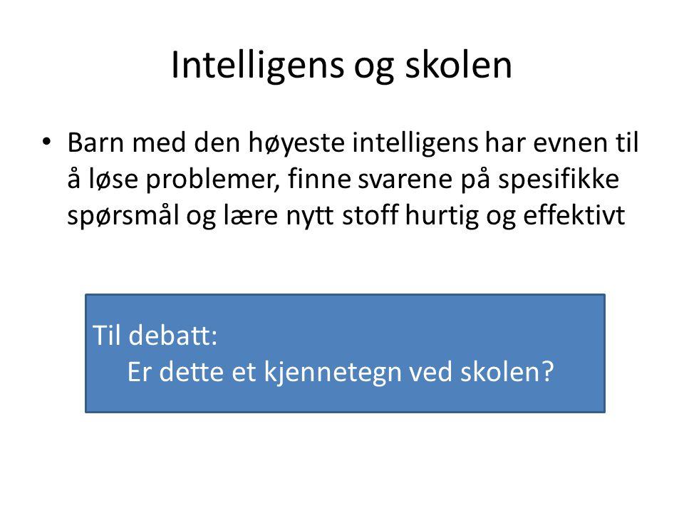 Intelligens og skolen Barn med den høyeste intelligens har evnen til å løse problemer, finne svarene på spesifikke spørsmål og lære nytt stoff hurtig og effektivt Til debatt: Er dette et kjennetegn ved skolen?