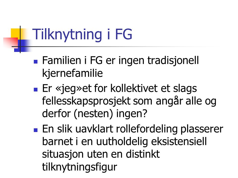 Tilknytning i FG Familien i FG er ingen tradisjonell kjernefamilie Er «jeg»et for kollektivet et slags fellesskapsprosjekt som angår alle og derfor (n