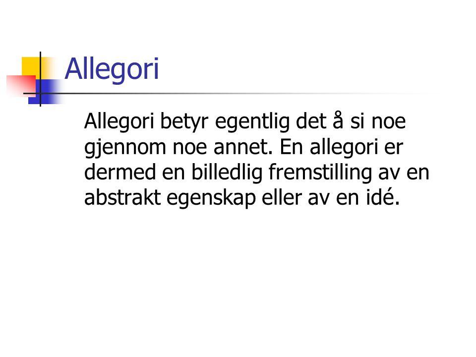 Allegori Allegori betyr egentlig det å si noe gjennom noe annet. En allegori er dermed en billedlig fremstilling av en abstrakt egenskap eller av en i
