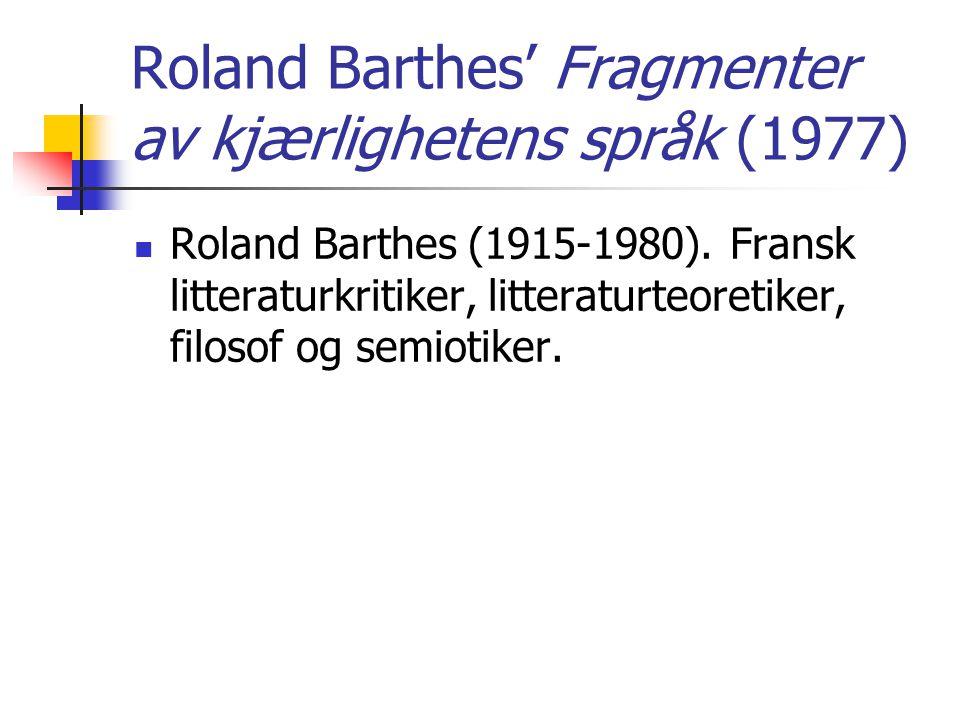 Roland Barthes' Fragmenter av kjærlighetens språk (1977) Roland Barthes (1915-1980). Fransk litteraturkritiker, litteraturteoretiker, filosof og semio