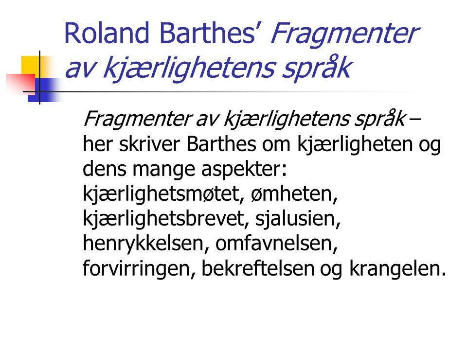 Roland Barthes' Fragmenter av kjærlighetens språk Fragmenter av kjærlighetens språk – her skriver Barthes om kjærligheten og dens mange aspekter: kjær