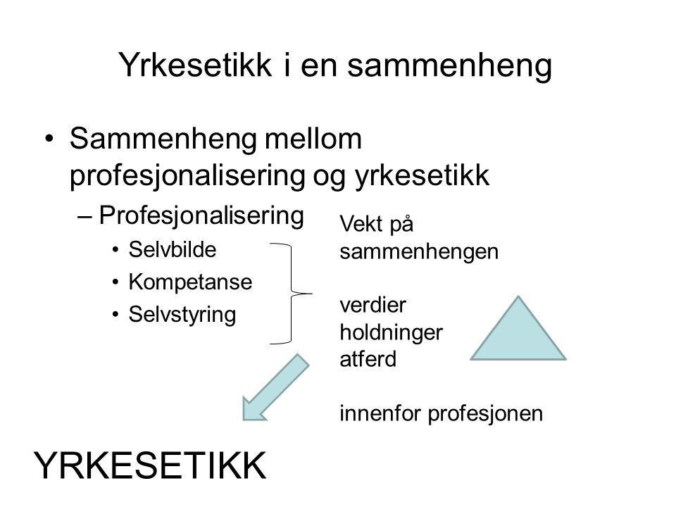 Yrkesetikk i en sammenheng Sammenheng mellom profesjonalisering og yrkesetikk –Profesjonalisering Selvbilde Kompetanse Selvstyring Vekt på sammenhenge