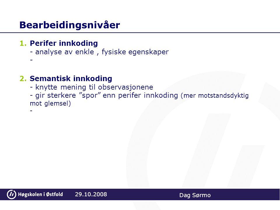 Bearbeidingsnivåer 1.Perifer innkoding - analyse av enkle, fysiske egenskaper - 2.Semantisk innkoding - knytte mening til observasjonene - gir sterkere spor enn perifer innkoding (mer motstandsdyktig mot glemsel) - 29.10.2008 Dag Sørmo