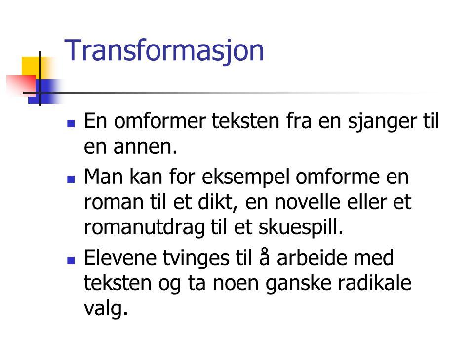 Transformasjon En omformer teksten fra en sjanger til en annen. Man kan for eksempel omforme en roman til et dikt, en novelle eller et romanutdrag til