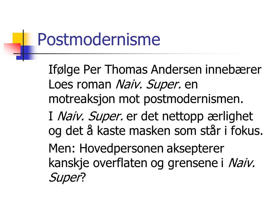 Postmodernisme Ifølge Per Thomas Andersen innebærer Loes roman Naiv. Super. en motreaksjon mot postmodernismen. I Naiv. Super. er det nettopp ærlighet