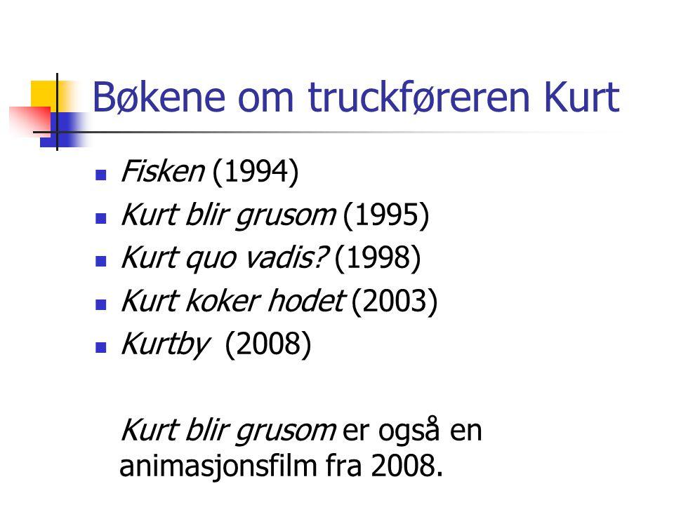 Bøkene om truckføreren Kurt Fisken (1994) Kurt blir grusom (1995) Kurt quo vadis? (1998) Kurt koker hodet (2003) Kurtby (2008) Kurt blir grusom er ogs