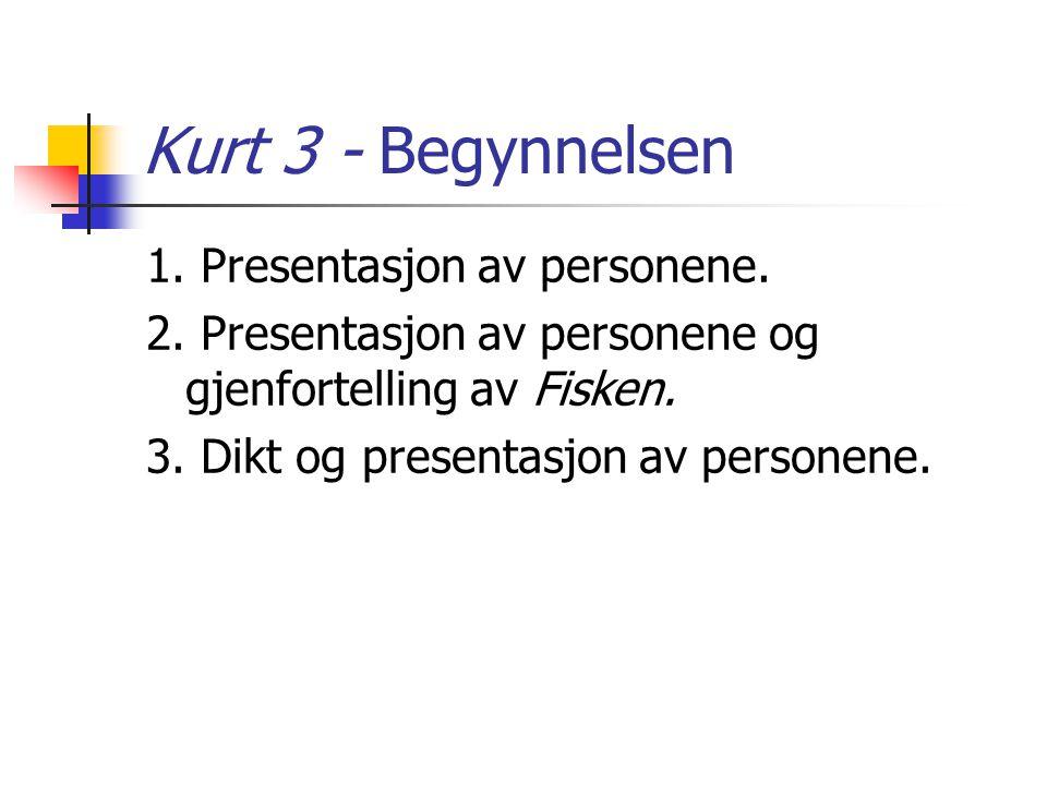 Kurt 3 - Begynnelsen 1. Presentasjon av personene. 2. Presentasjon av personene og gjenfortelling av Fisken. 3. Dikt og presentasjon av personene.