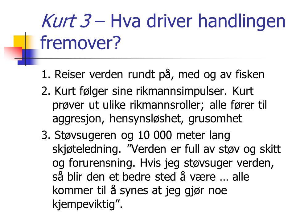 Kurt 3 – Hva driver handlingen fremover? 1. Reiser verden rundt på, med og av fisken 2. Kurt følger sine rikmannsimpulser. Kurt prøver ut ulike rikman