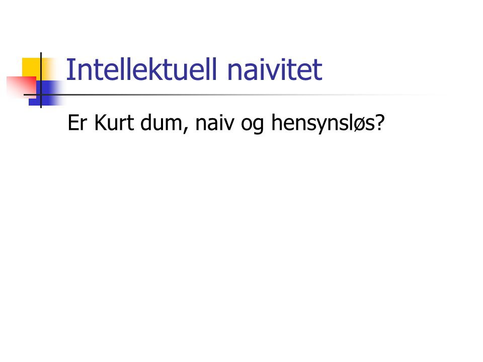 Intellektuell naivitet Er Kurt dum, naiv og hensynsløs?