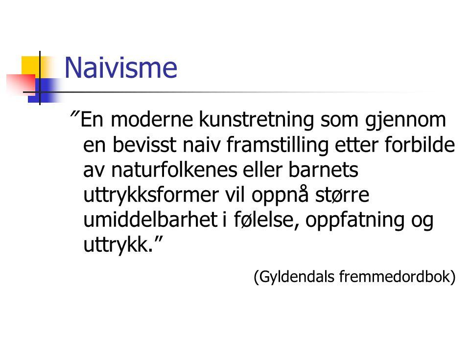 """Naivisme """" En moderne kunstretning som gjennom en bevisst naiv framstilling etter forbilde av naturfolkenes eller barnets uttrykksformer vil oppnå stø"""