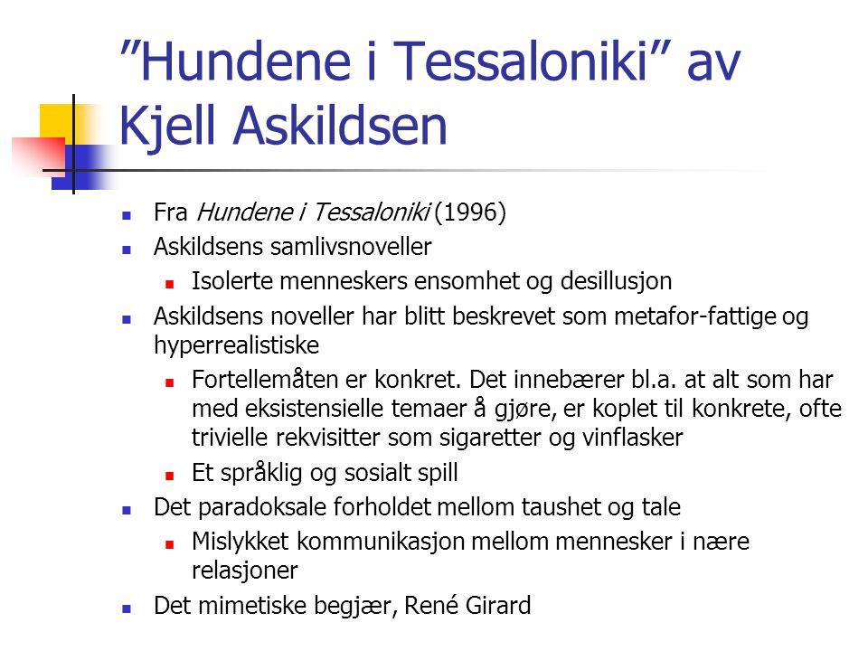 Hundene i Tessaloniki av Kjell Askildsen Fra Hundene i Tessaloniki (1996) Askildsens samlivsnoveller Isolerte menneskers ensomhet og desillusjon Askildsens noveller har blitt beskrevet som metafor-fattige og hyperrealistiske Fortellemåten er konkret.