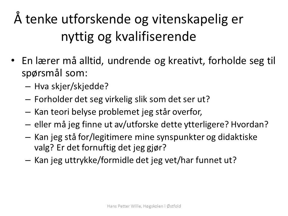Hans Petter Wille, Høgskolen i Østfold Å tenke utforskende og vitenskapelig er nyttig og kvalifiserende En lærer må alltid, undrende og kreativt, forholde seg til spørsmål som: – Hva skjer/skjedde.