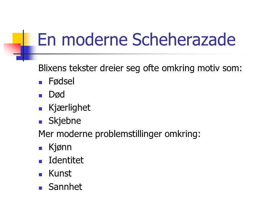 En moderne Scheherazade Blixens tekster dreier seg ofte omkring motiv som: Fødsel Død Kjærlighet Skjebne Mer moderne problemstillinger omkring: Kjønn