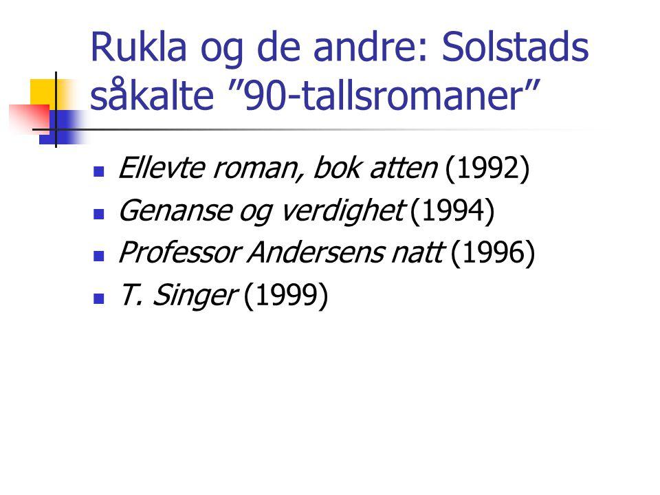 Rukla og de andre: Solstads såkalte 90-tallsromaner Ellevte roman, bok atten (1992) Genanse og verdighet (1994) Professor Andersens natt (1996) T.